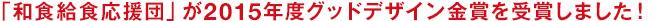 「和食給食応援団」が2015年度グッドデザイン金賞を受賞しました!